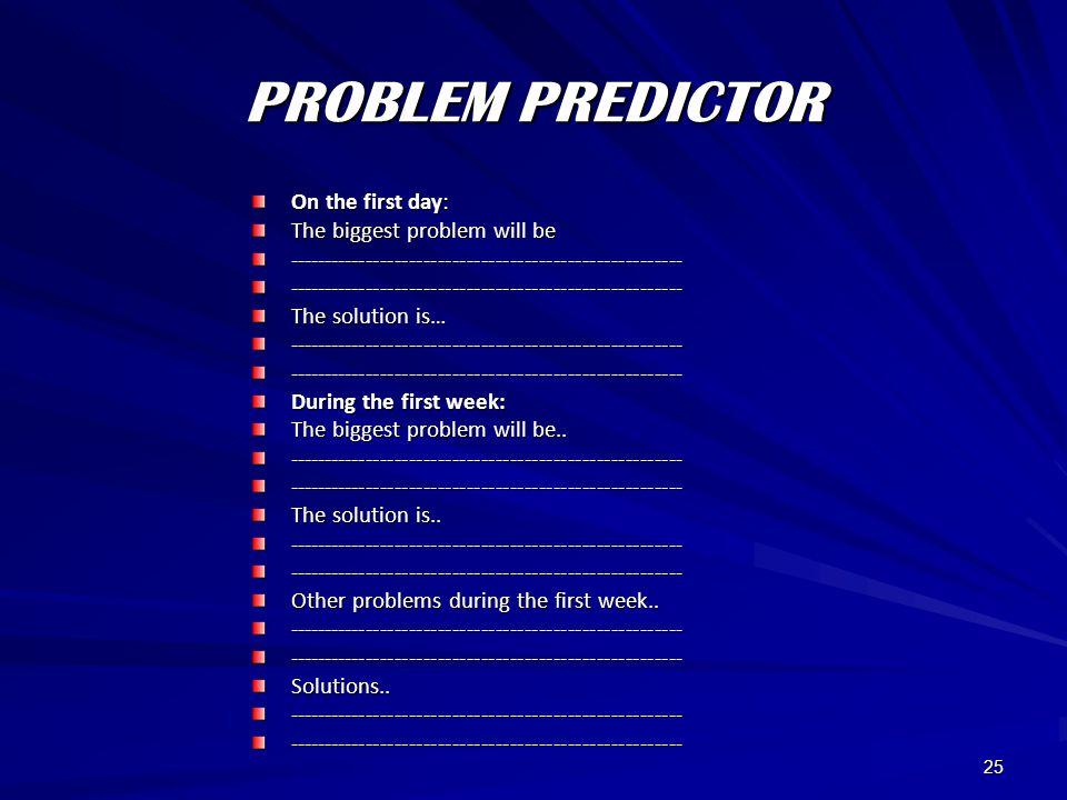 25 PROBLEM PREDICTOR On the first day: The biggest problem will be -------------------------------------------------------------------------------------------------------------- The solution is… -------------------------------------------------------------------------------------------------------------- During the first week: The biggest problem will be..