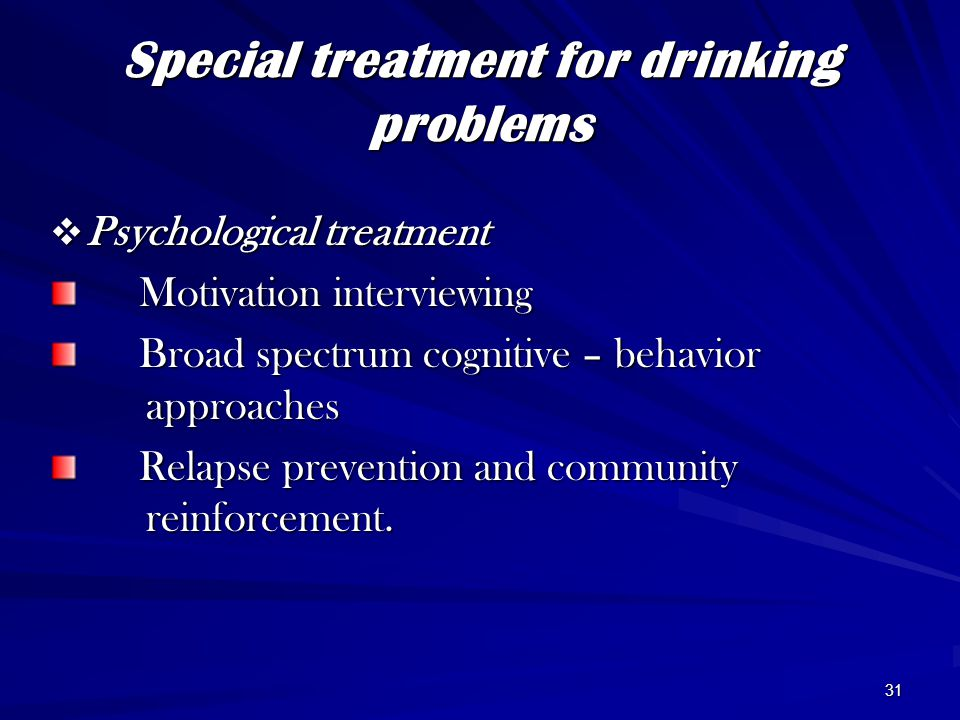 31 Special treatment for drinking problems  Psychological treatment Motivation interviewing Motivation interviewing Broad spectrum cognitive – behavior approaches Broad spectrum cognitive – behavior approaches Relapse prevention and community reinforcement.