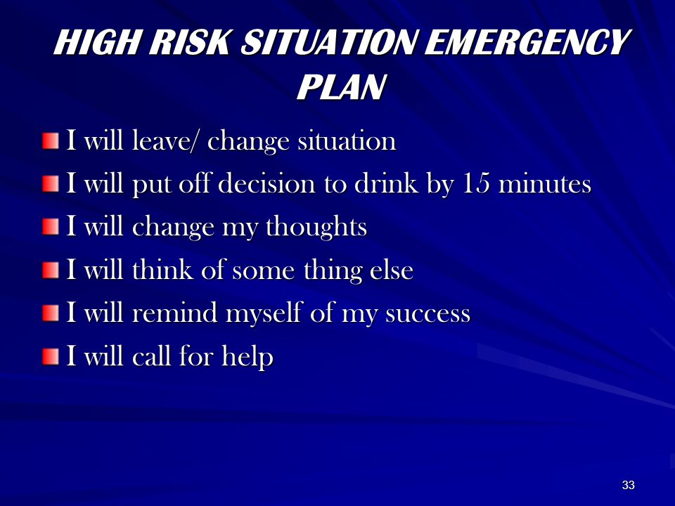 33 HIGH RISK SITUATION EMERGENCY PLAN I will leave/ change situation I will put off decision to drink by 15 minutes I will change my thoughts I will think of some thing else I will remind myself of my success I will call for help