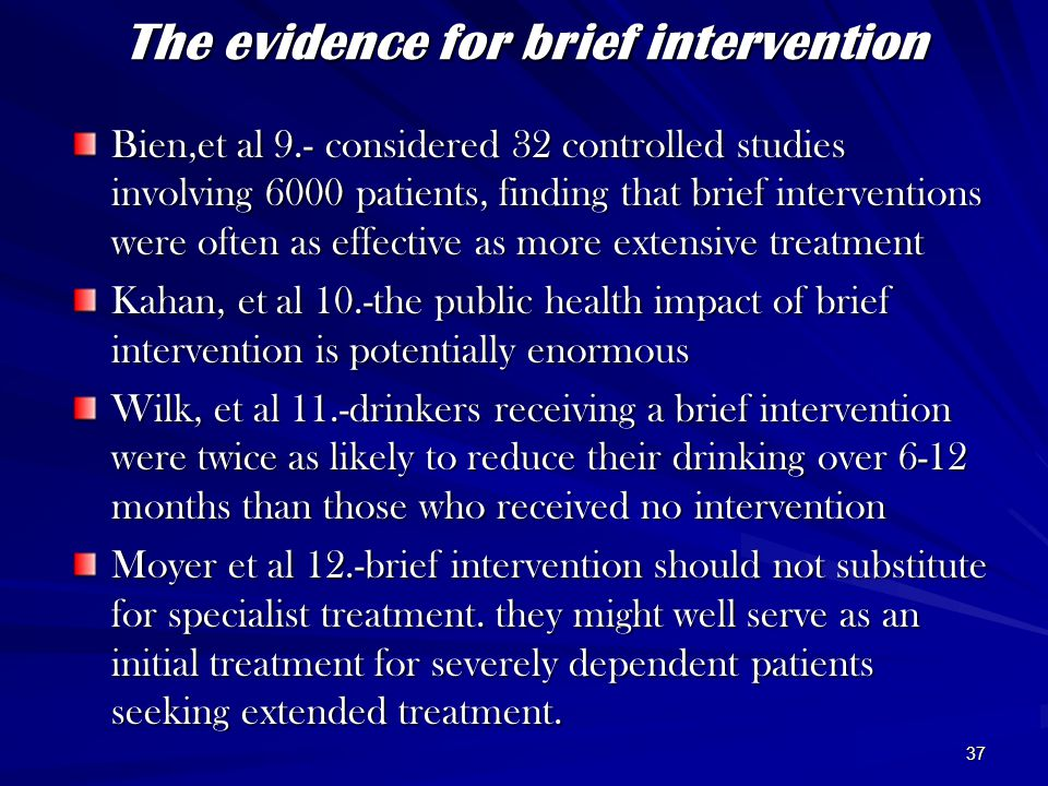 37 The evidence for brief intervention Bien,et al 9.- considered 32 controlled studies involving 6000 patients, finding that brief interventions were often as effective as more extensive treatment Kahan, et al 10.-the public health impact of brief intervention is potentially enormous Wilk, et al 11.-drinkers receiving a brief intervention were twice as likely to reduce their drinking over 6-12 months than those who received no intervention Moyer et al 12.-brief intervention should not substitute for specialist treatment.