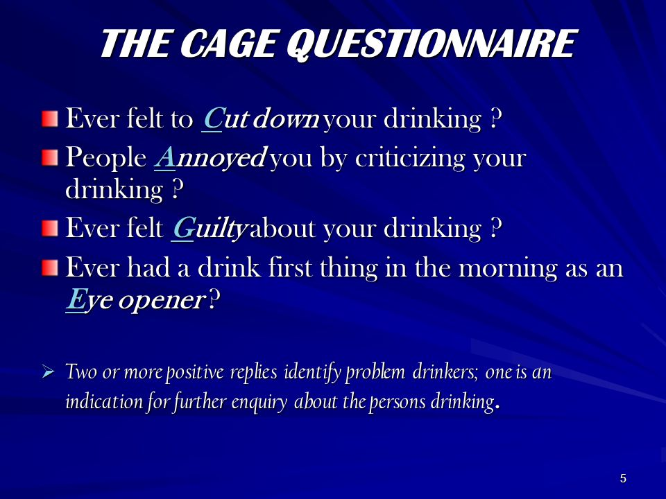 5 THE CAGE QUESTIONNAIRE Ever felt to Cut down your drinking ? People Annoyed you by criticizing your drinking ? Ever felt Guilty about your drinking