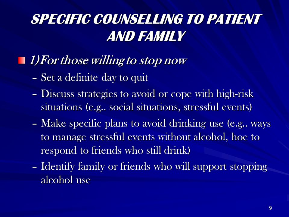 9 SPECIFIC COUNSELLING TO PATIENT AND FAMILY 1)For those willing to stop now –Set a definite day to quit –Discuss strategies to avoid or cope with high-risk situations (e.g..