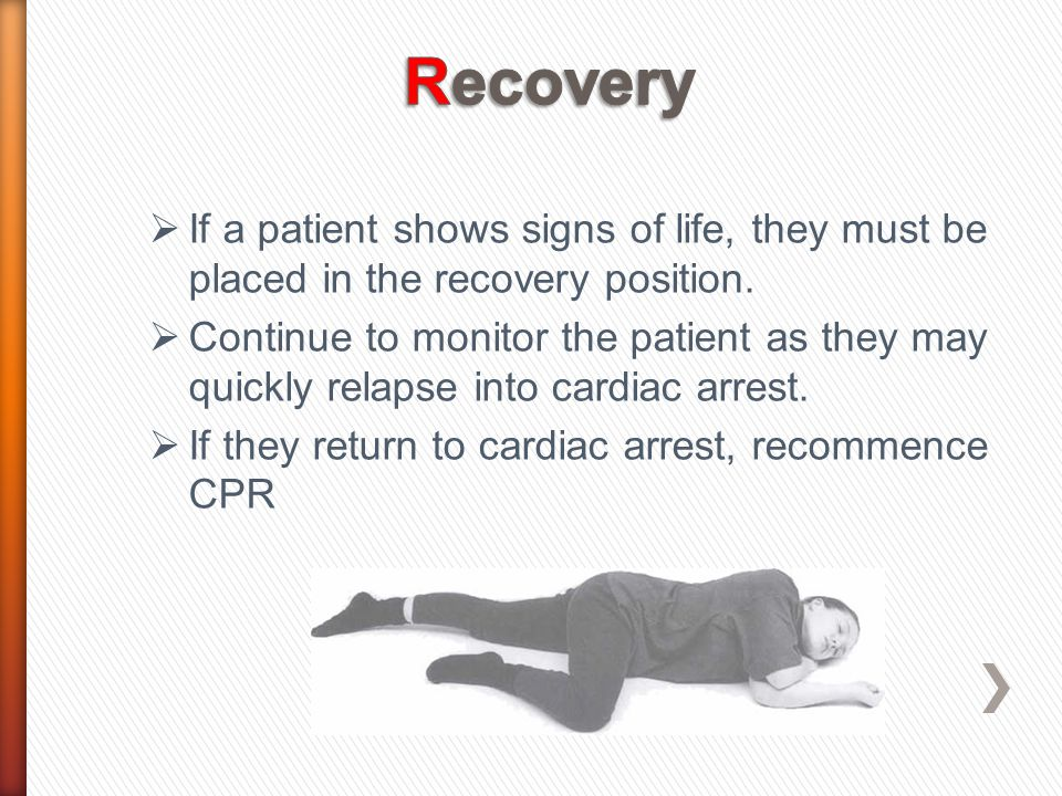 If a patient shows signs of life, they must be placed in the recovery position.  Continue to monitor the patient as they may quickly relapse into c
