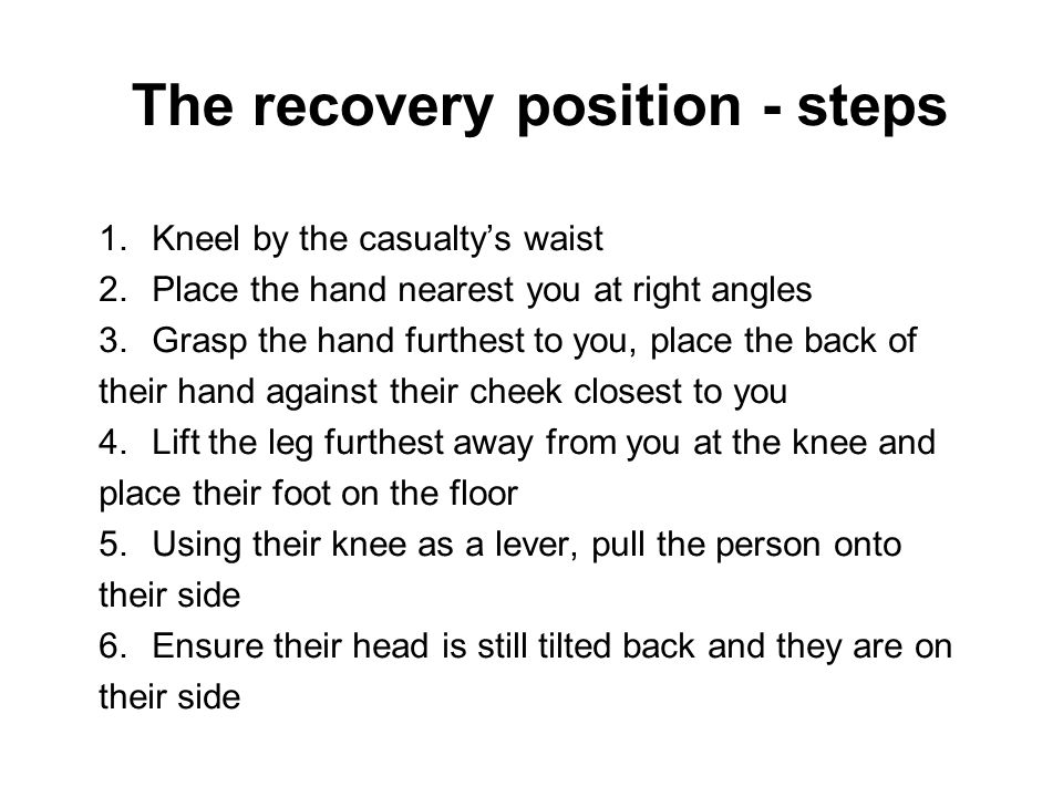 The recovery position - steps 1.Kneel by the casualty's waist 2.Place the hand nearest you at right angles 3.Grasp the hand furthest to you, place the
