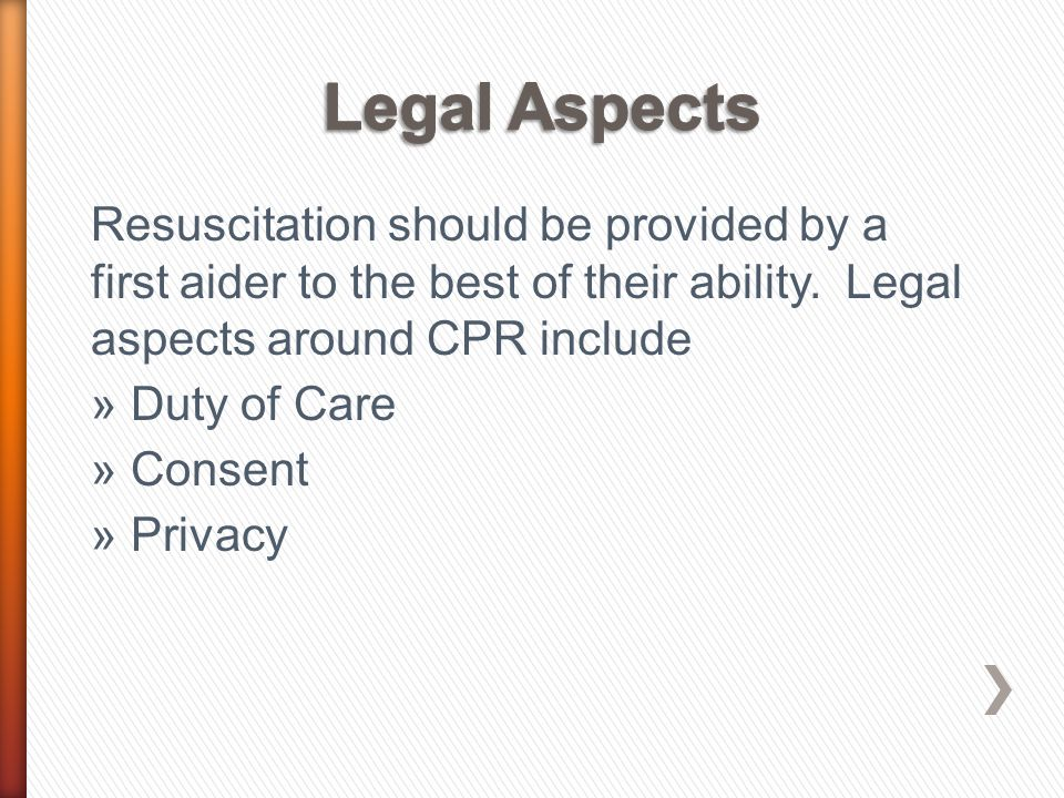 Resuscitation should be provided by a first aider to the best of their ability. Legal aspects around CPR include »Duty of Care »Consent »Privacy