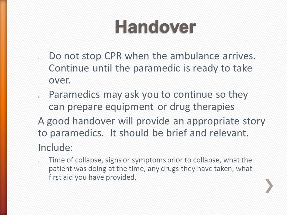 » Do not stop CPR when the ambulance arrives. Continue until the paramedic is ready to take over. » Paramedics may ask you to continue so they can pre