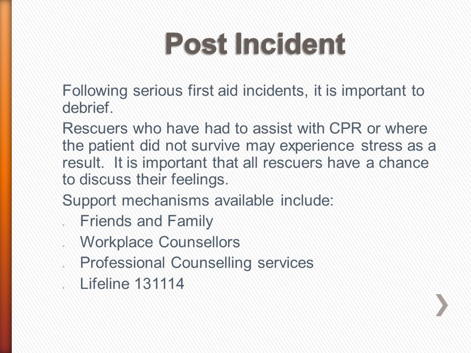 Following serious first aid incidents, it is important to debrief. Rescuers who have had to assist with CPR or where the patient did not survive may e