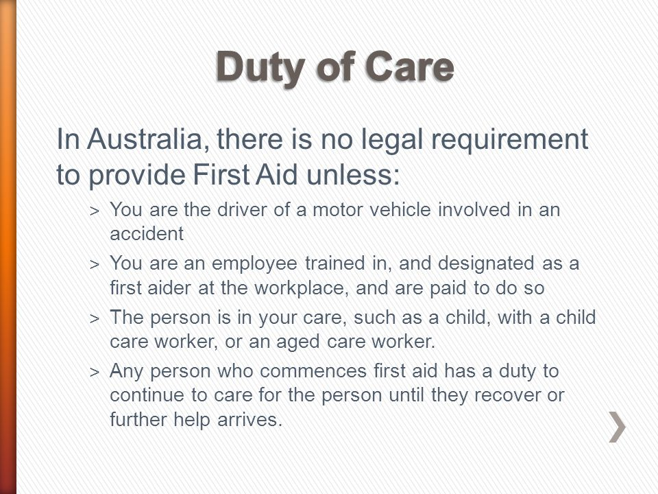 In Australia, there is no legal requirement to provide First Aid unless: ˃ You are the driver of a motor vehicle involved in an accident ˃ You are an