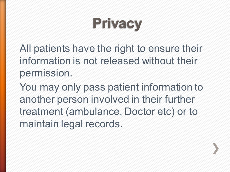All patients have the right to ensure their information is not released without their permission. You may only pass patient information to another per