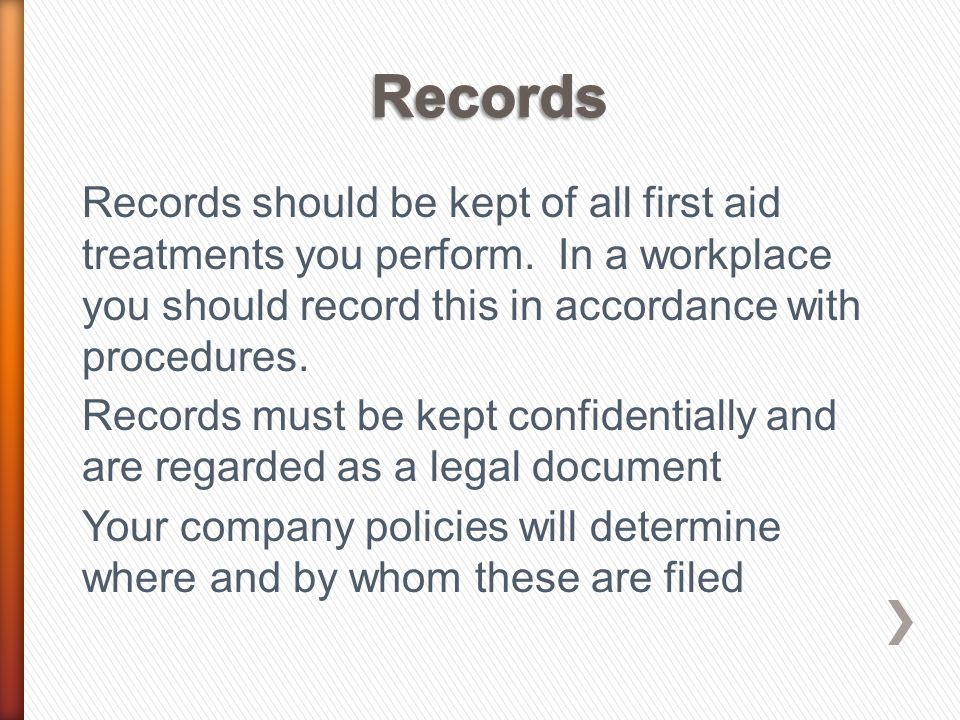 Your records should be made in ink, without the use of correction fluids and include: ˃ Patients Name and Date of Birth ˃ Incident Details ˃ Treatment provided ˃ Advice and referral provided to the patient ˃ Whether the patient went to hospital ˃ The name of the first aider
