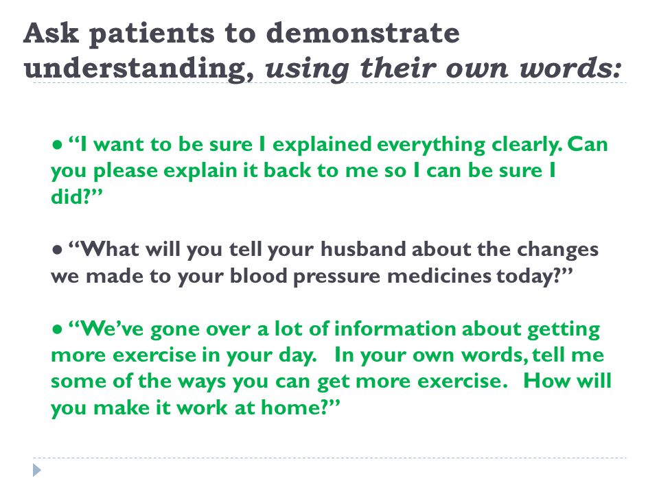 """Ask patients to demonstrate understanding, using their own words: ● """"I want to be sure I explained everything clearly. Can you please explain it back"""