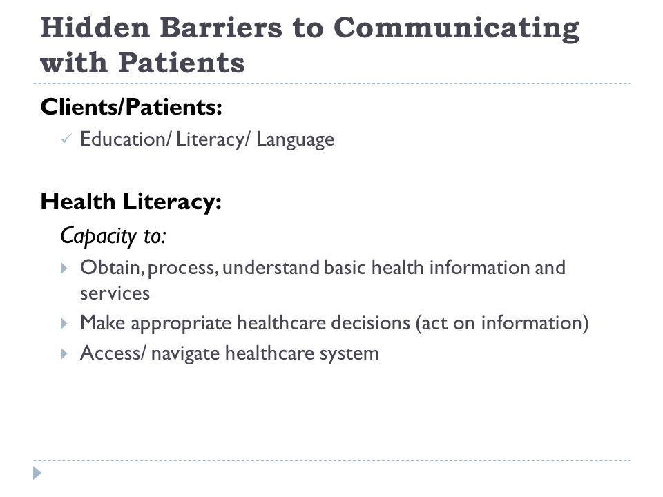 Hidden Barriers to Communicating with Patients Clients/Patients: Education/ Literacy/ Language Health Literacy: Capacity to:  Obtain, process, unders