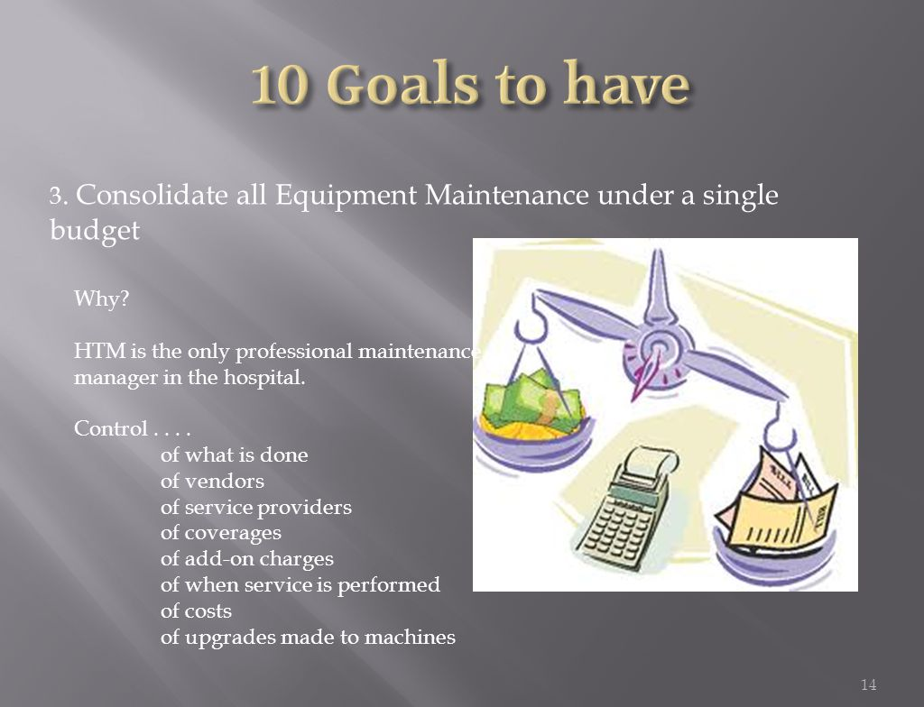 3. Consolidate all Equipment Maintenance under a single budget 14 Why.