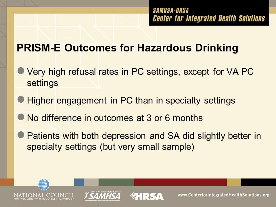 Very high refusal rates in PC settings, except for VA PC settings Higher engagement in PC than in specialty settings No difference in outcomes at 3 or 6 months Patients with both depression and SA did slightly better in specialty settings (but very small sample) PRISM-E Outcomes for Hazardous Drinking