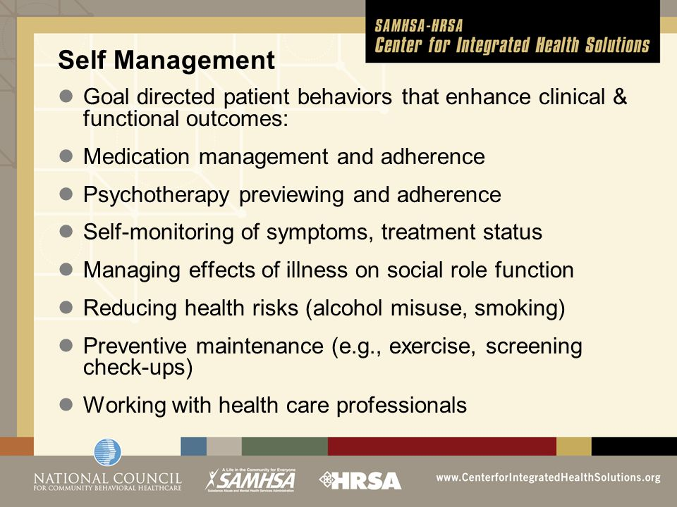 Self Management Goal directed patient behaviors that enhance clinical & functional outcomes: Medication management and adherence Psychotherapy previewing and adherence Self-monitoring of symptoms, treatment status Managing effects of illness on social role function Reducing health risks (alcohol misuse, smoking) Preventive maintenance (e.g., exercise, screening check-ups) Working with health care professionals