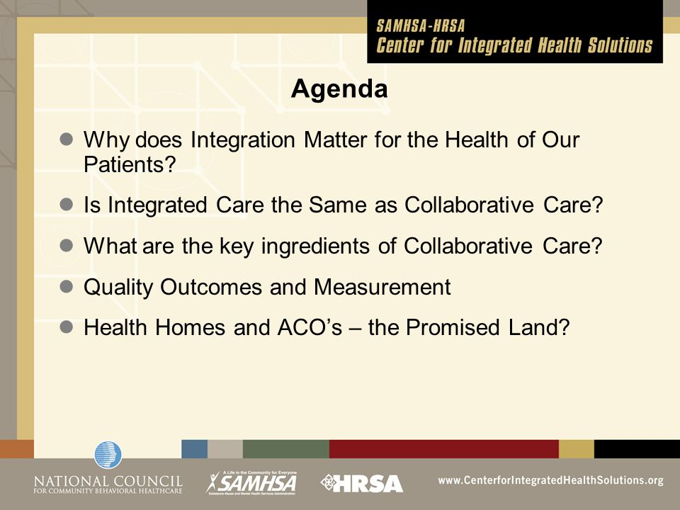 Agenda Why does Integration Matter for the Health of Our Patients? Is Integrated Care the Same as Collaborative Care? What are the key ingredients of
