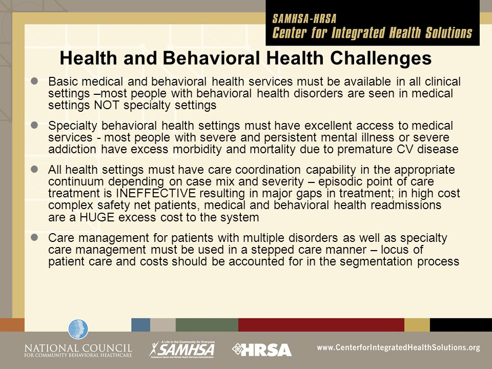 Health and Behavioral Health Challenges Basic medical and behavioral health services must be available in all clinical settings –most people with behavioral health disorders are seen in medical settings NOT specialty settings Specialty behavioral health settings must have excellent access to medical services - most people with severe and persistent mental illness or severe addiction have excess morbidity and mortality due to premature CV disease All health settings must have care coordination capability in the appropriate continuum depending on case mix and severity – episodic point of care treatment is INEFFECTIVE resulting in major gaps in treatment; in high cost complex safety net patients, medical and behavioral health readmissions are a HUGE excess cost to the system Care management for patients with multiple disorders as well as specialty care management must be used in a stepped care manner – locus of patient care and costs should be accounted for in the segmentation process
