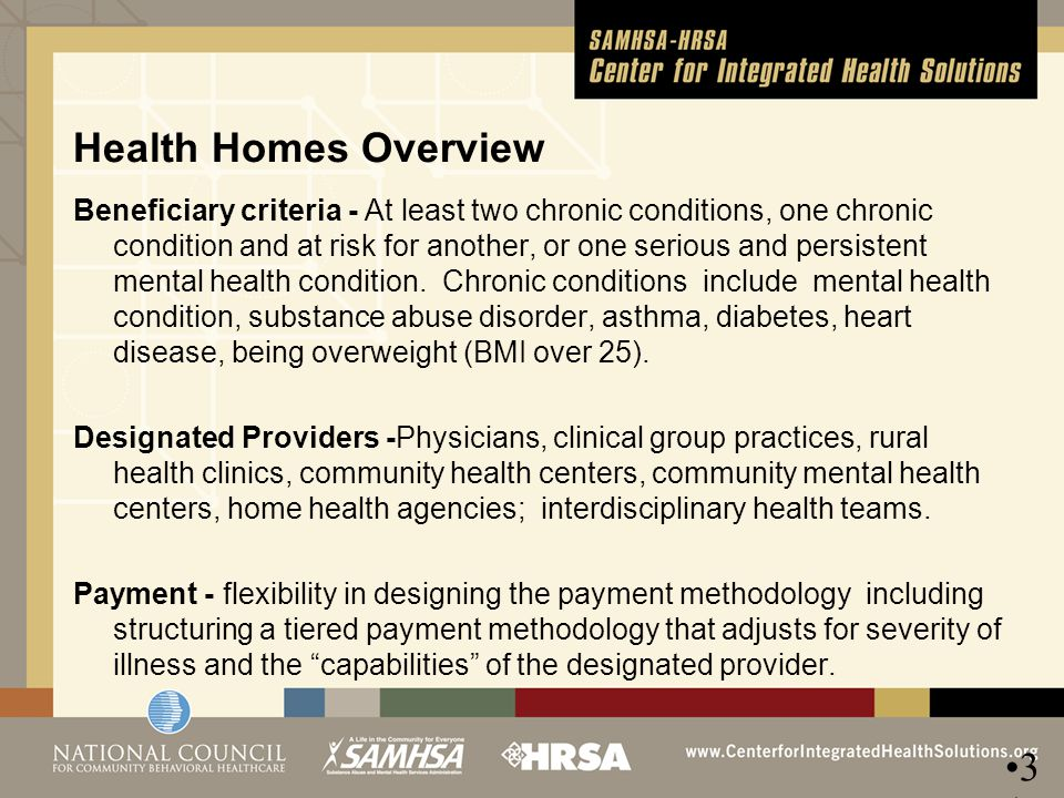 Health Homes Overview Beneficiary criteria - At least two chronic conditions, one chronic condition and at risk for another, or one serious and persis