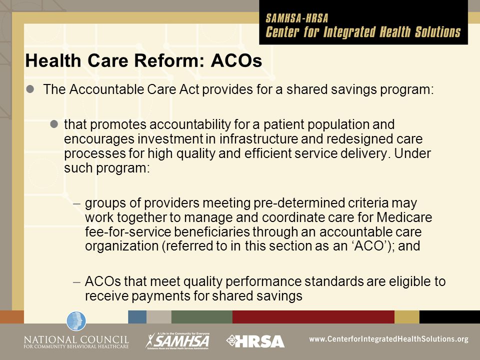 Health Care Reform: ACOs The Accountable Care Act provides for a shared savings program: that promotes accountability for a patient population and enc