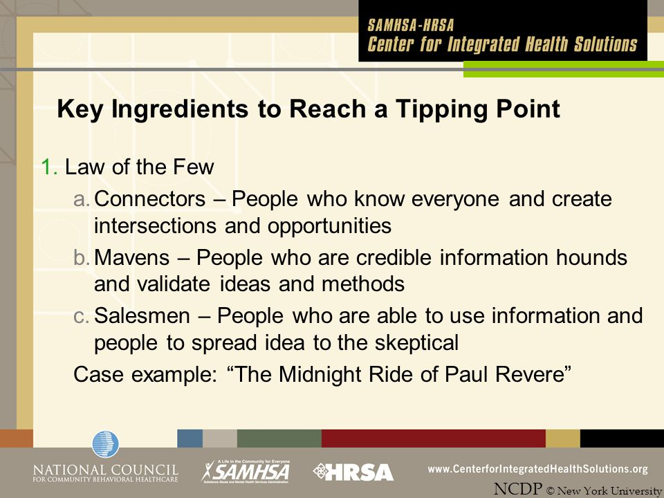 Key Ingredients to Reach a Tipping Point 1.Law of the Few a.Connectors – People who know everyone and create intersections and opportunities b.Mavens