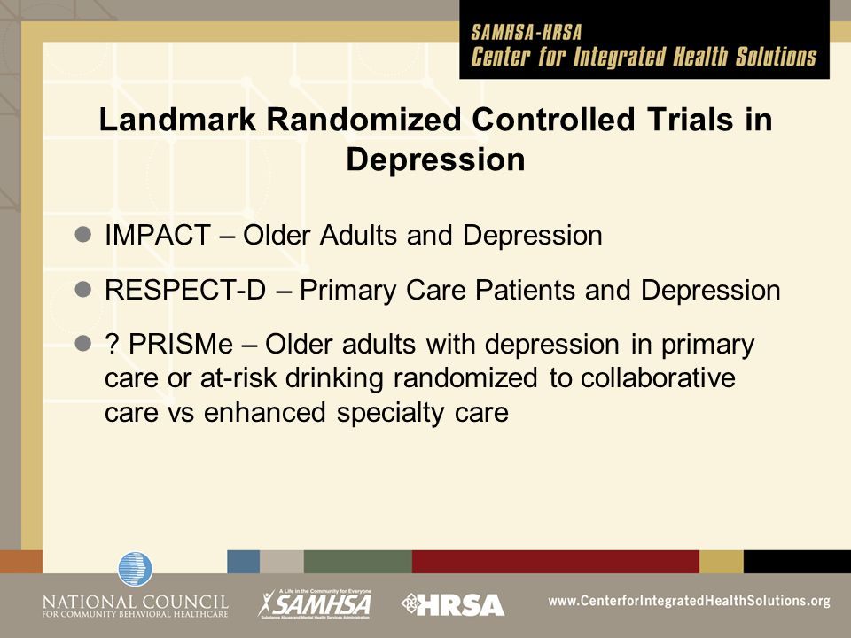 Landmark Randomized Controlled Trials in Depression IMPACT – Older Adults and Depression RESPECT-D – Primary Care Patients and Depression ? PRISMe – O
