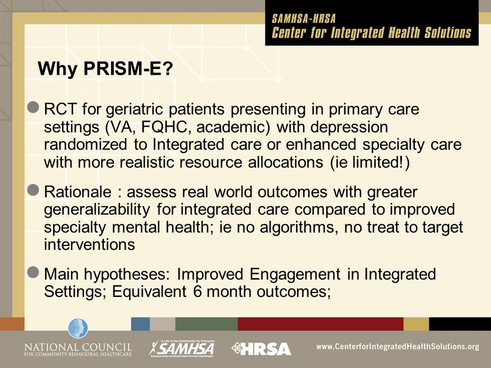 RCT for geriatric patients presenting in primary care settings (VA, FQHC, academic) with depression randomized to Integrated care or enhanced specialty care with more realistic resource allocations (ie limited!) Rationale : assess real world outcomes with greater generalizability for integrated care compared to improved specialty mental health; ie no algorithms, no treat to target interventions Main hypotheses: Improved Engagement in Integrated Settings; Equivalent 6 month outcomes; Why PRISM-E?