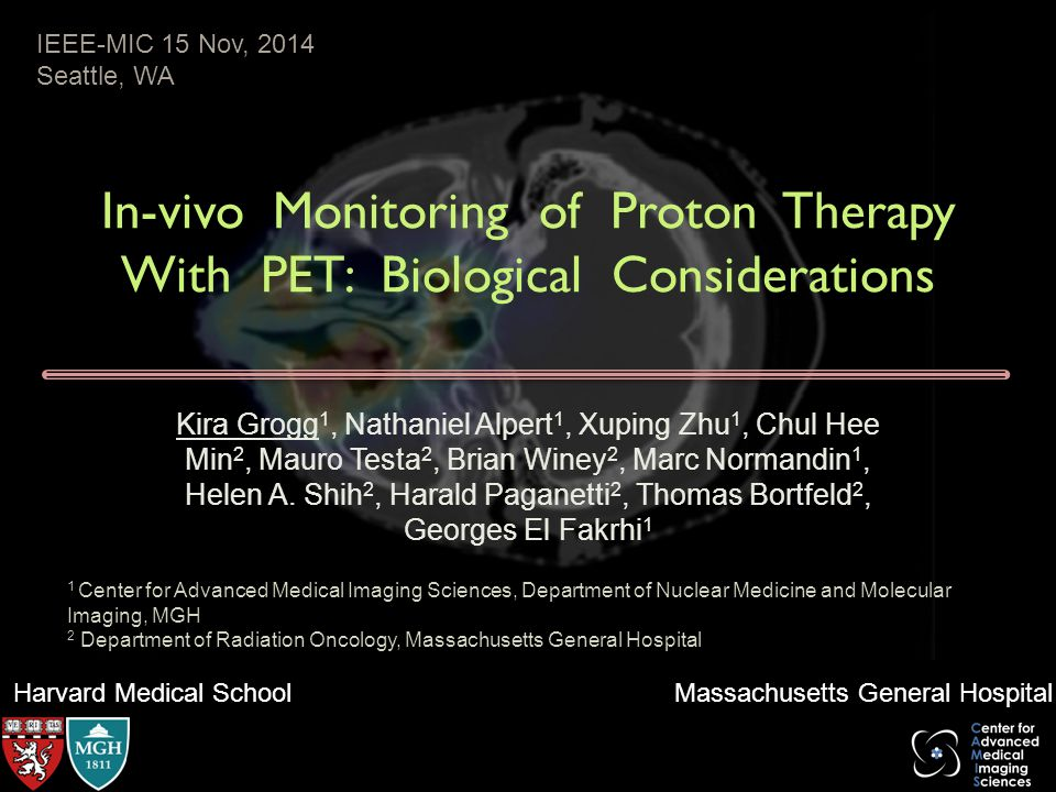 Harvard Medical School Massachusetts General Hospital In-vivo Monitoring of Proton Therapy With PET: Biological Considerations Kira Grogg 1, Nathaniel Alpert 1, Xuping Zhu 1, Chul Hee Min 2, Mauro Testa 2, Brian Winey 2, Marc Normandin 1, Helen A.