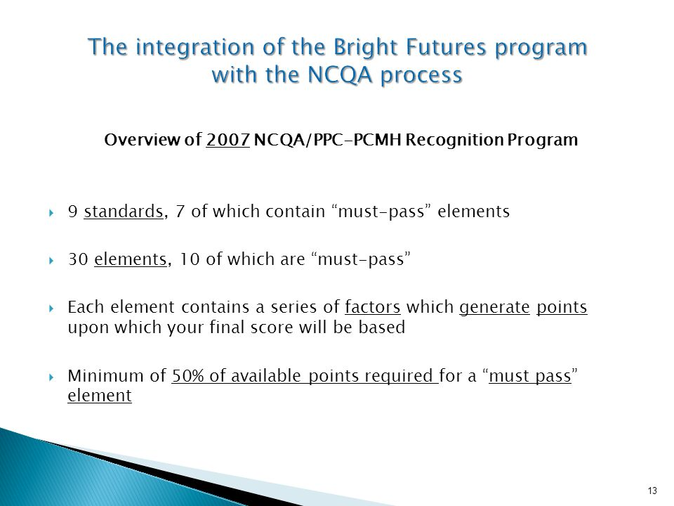 Overview of 2007 NCQA/PPC-PCMH Recognition Program  9 standards, 7 of which contain must-pass elements  30 elements, 10 of which are must-pass  Each element contains a series of factors which generate points upon which your final score will be based  Minimum of 50% of available points required for a must pass element 13