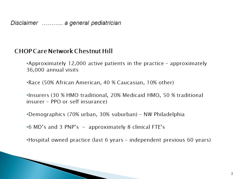 2 CHOP Care Network Chestnut Hill Approximately 12,000 active patients in the practice – approximately 36,000 annual visits Race (50% African American, 40 % Caucasian, 10% other) Insurers (30 % HMO traditional, 20% Medicaid HMO, 50 % traditional insurer - PPO or self insurance) Demographics (70% urban, 30% suburban) – NW Philadelphia 6 MD's and 3 PNP's - approximately 8 clinical FTE's Hospital owned practice (last 6 years – independent previous 60 years) Disclaimer ………..