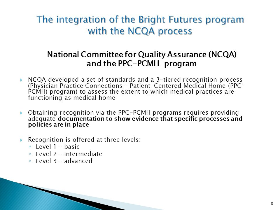 National Committee for Quality Assurance (NCQA) and the PPC-PCMH program  NCQA developed a set of standards and a 3-tiered recognition process (Physician Practice Connections – Patient-Centered Medical Home (PPC- PCMH) program) to assess the extent to which medical practices are functioning as medical home  Obtaining recognition via the PPC-PCMH programs requires providing adequate documentation to show evidence that specific processes and policies are in place  Recognition is offered at three levels: ◦ Level 1 – basic ◦ Level 2 – intermediate ◦ Level 3 – advanced 8