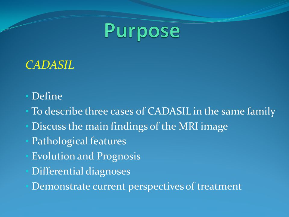 CADASIL Define To describe three cases of CADASIL in the same family Discuss the main findings of the MRI image Pathological features Evolution and Pr