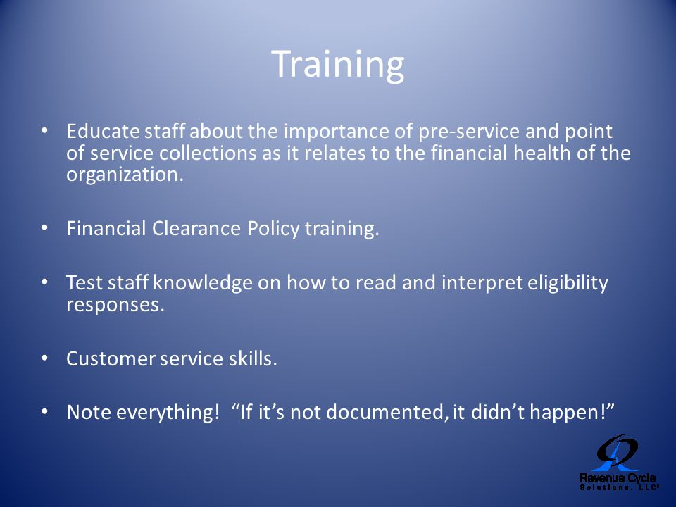 Training Educate staff about the importance of pre-service and point of service collections as it relates to the financial health of the organization.