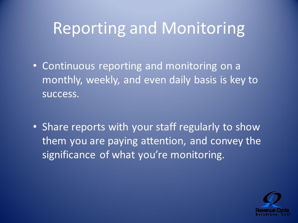Reporting and Monitoring Continuous reporting and monitoring on a monthly, weekly, and even daily basis is key to success. Share reports with your sta