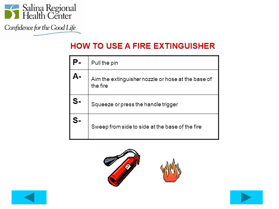 HOW TO USE A FIRE EXTINGUISHER P- Pull the pin A- Aim the extinguisher nozzle or hose at the base of the fire S- Squeeze or press the handle trigger S- Sweep from side to side at the base of the fire