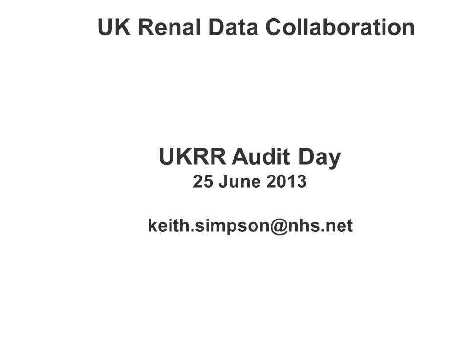 UK Renal Data Collaboration UKRR Audit Day 25 June 2013 keith.simpson@nhs.net