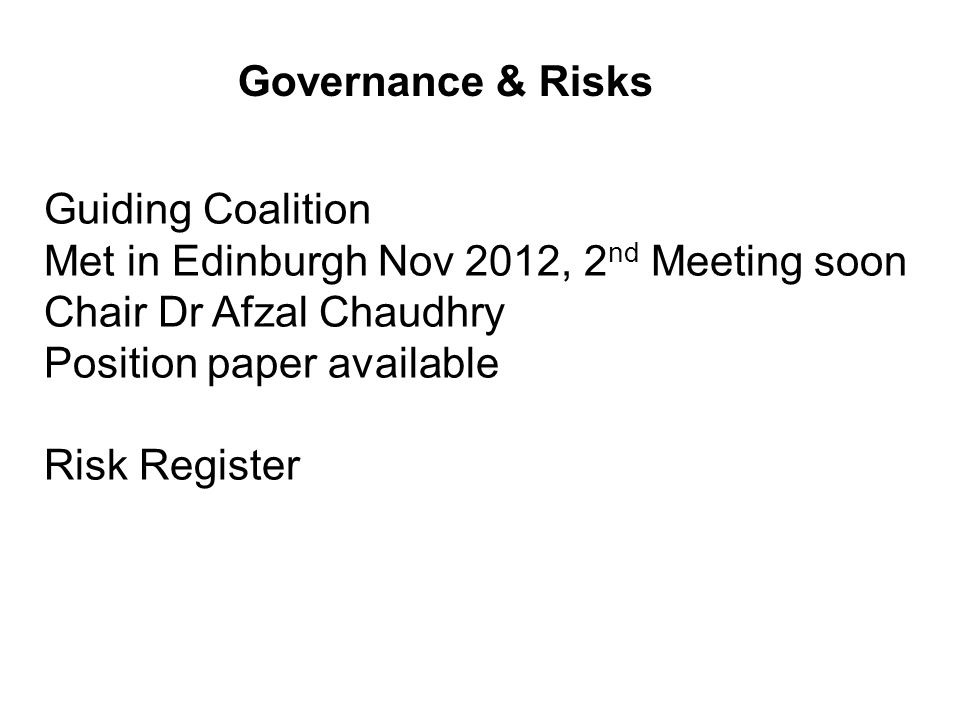 Governance & Risks Guiding Coalition Met in Edinburgh Nov 2012, 2 nd Meeting soon Chair Dr Afzal Chaudhry Position paper available Risk Register