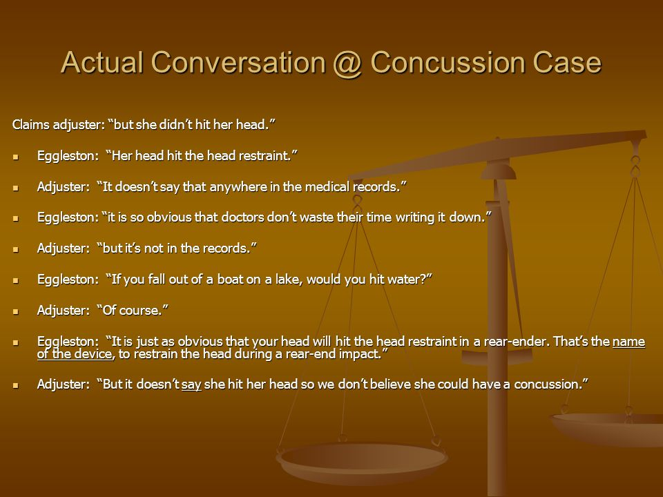 Actual Conversation @ Concussion Case Claims adjuster: but she didn't hit her head. Eggleston: Her head hit the head restraint. Eggleston: Her head hit the head restraint. Adjuster: It doesn't say that anywhere in the medical records. Adjuster: It doesn't say that anywhere in the medical records. Eggleston: it is so obvious that doctors don't waste their time writing it down. Eggleston: it is so obvious that doctors don't waste their time writing it down. Adjuster: but it's not in the records. Adjuster: but it's not in the records. Eggleston: If you fall out of a boat on a lake, would you hit water? Eggleston: If you fall out of a boat on a lake, would you hit water? Adjuster: Of course. Adjuster: Of course. Eggleston: It is just as obvious that your head will hit the head restraint in a rear-ender.