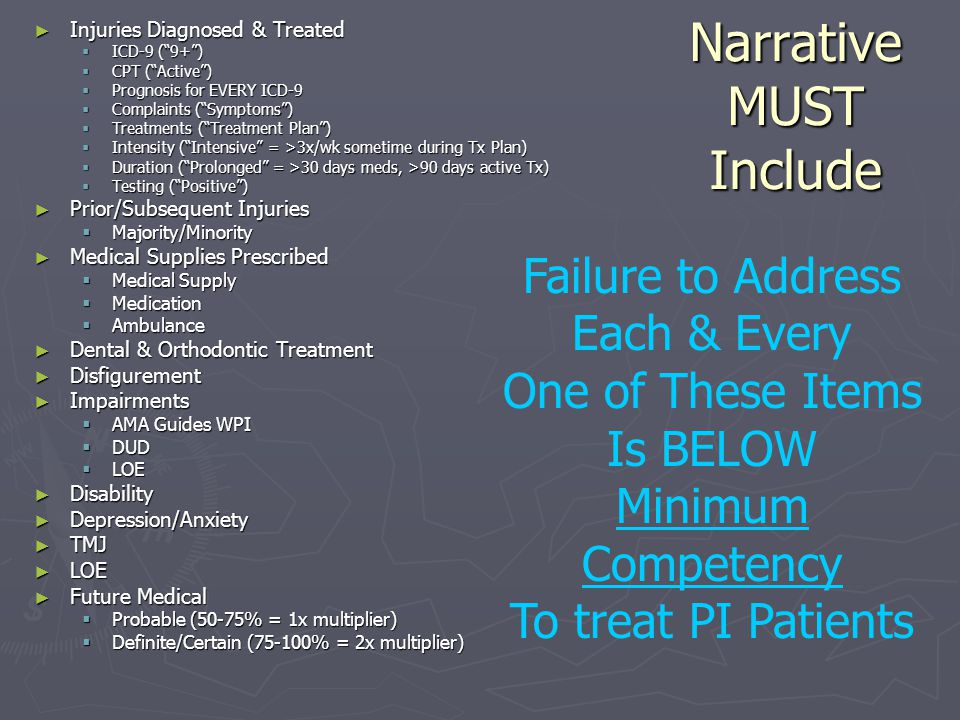 Narrative MUST Include ► Injuries Diagnosed & Treated  ICD-9 ( 9+ )  CPT ( Active )  Prognosis for EVERY ICD-9  Complaints ( Symptoms )  Treatments ( Treatment Plan )  Intensity ( Intensive = >3x/wk sometime during Tx Plan)  Duration ( Prolonged = >30 days meds, >90 days active Tx)  Testing ( Positive ) ► Prior/Subsequent Injuries  Majority/Minority ► Medical Supplies Prescribed  Medical Supply  Medication  Ambulance ► Dental & Orthodontic Treatment ► Disfigurement ► Impairments  AMA Guides WPI  DUD  LOE ► Disability ► Depression/Anxiety ► TMJ ► LOE ► Future Medical  Probable (50-75% = 1x multiplier)  Definite/Certain (75-100% = 2x multiplier) Failure to Address Each & Every One of These Items Is BELOW Minimum Competency To treat PI Patients