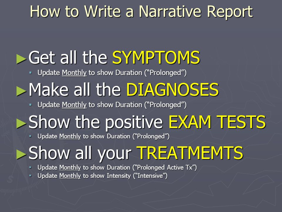 How to Write a Narrative Report ► Get all the SYMPTOMS  Update Monthly to show Duration ( Prolonged ) ► Make all the DIAGNOSES  Update Monthly to show Duration ( Prolonged ) ► Show the positive EXAM TESTS  Update Monthly to show Duration ( Prolonged ) ► Show all your TREATMEMTS  Update Monthly to show Duration ( Prolonged Active Tx )  Update Monthly to show Intensity ( Intensive )