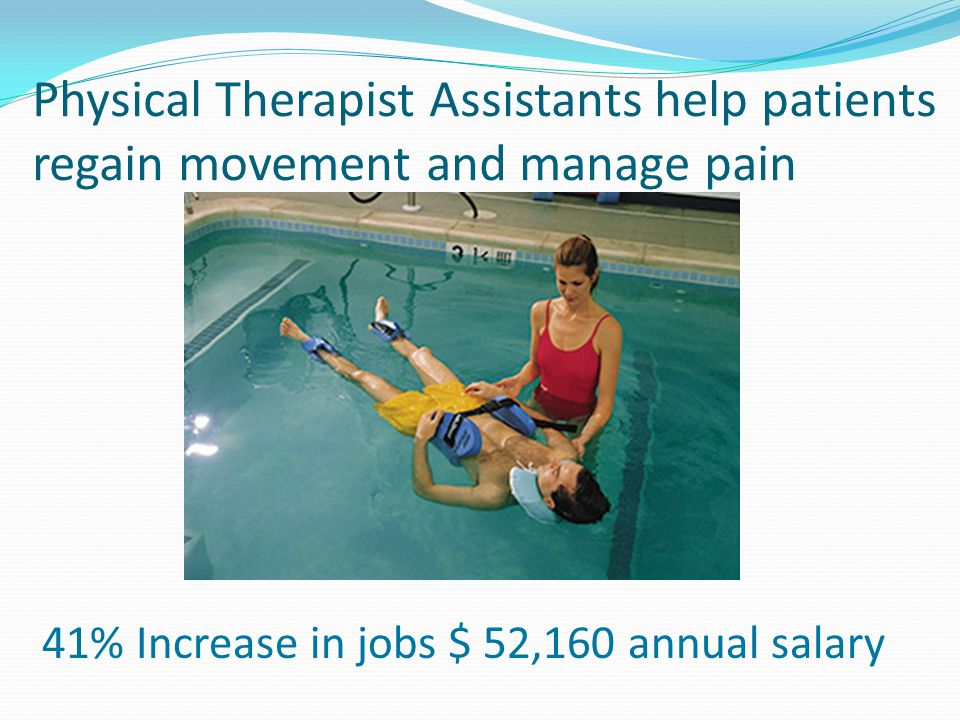 Physical Therapist Assistants help patients regain movement and manage pain 41% Increase in jobs $ 52,160 annual salary