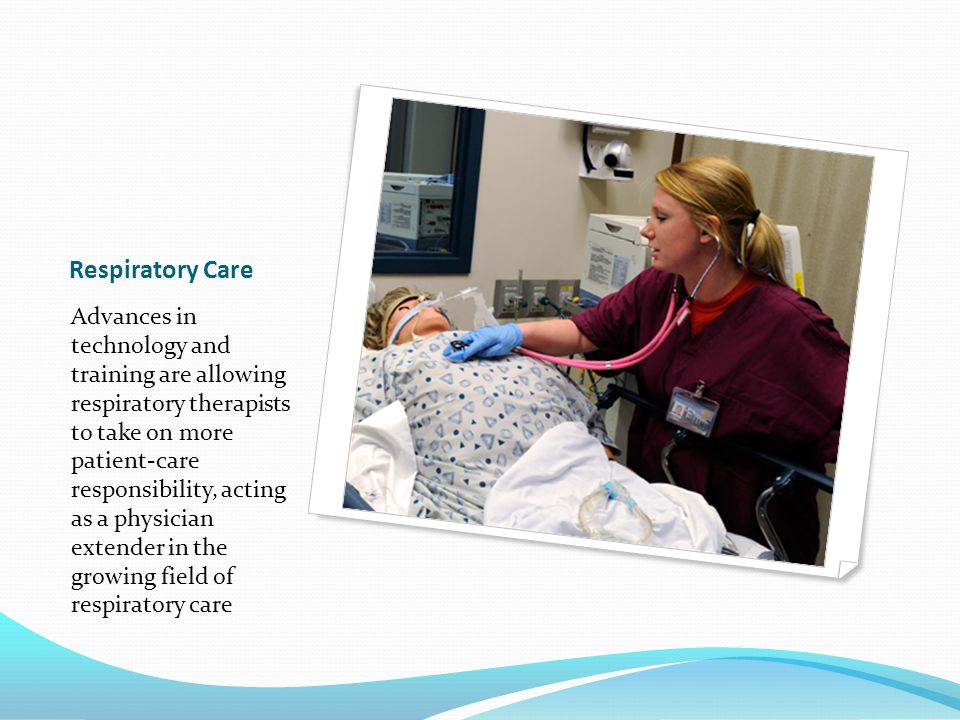 Respiratory Care Advances in technology and training are allowing respiratory therapists to take on more patient-care responsibility, acting as a physician extender in the growing field of respiratory care