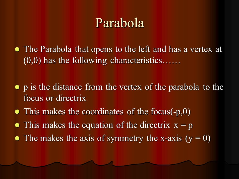 Parabola The Parabola that opens up and has a vertex at (h,k) has the following characteristics…… The Parabola that opens up and has a vertex at (h,k) has the following characteristics…… p is the distance from the vertex of the parabola to the focus or directrix p is the distance from the vertex of the parabola to the focus or directrix This makes the coordinates of the focus (h, k + p) This makes the coordinates of the focus (h, k + p) This makes the equation of the directrix y = k – p This makes the equation of the directrix y = k – p The makes the axis of symmetry The makes the axis of symmetry