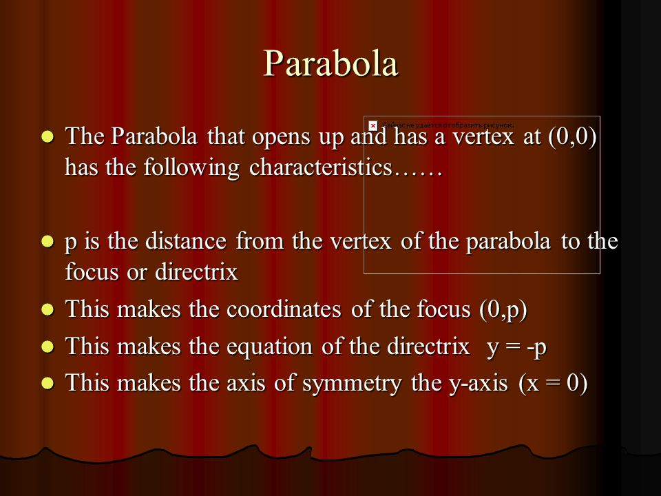 Parabola The Parabola that opens up and has a vertex at (0,0) has the following characteristics…… The Parabola that opens up and has a vertex at (0,0) has the following characteristics…… p is the distance from the vertex of the parabola to the focus or directrix p is the distance from the vertex of the parabola to the focus or directrix This makes the coordinates of the focus (0,p) This makes the coordinates of the focus (0,p) This makes the equation of the directrix y = -p This makes the equation of the directrix y = -p This makes the axis of symmetry the y-axis (x = 0) This makes the axis of symmetry the y-axis (x = 0)