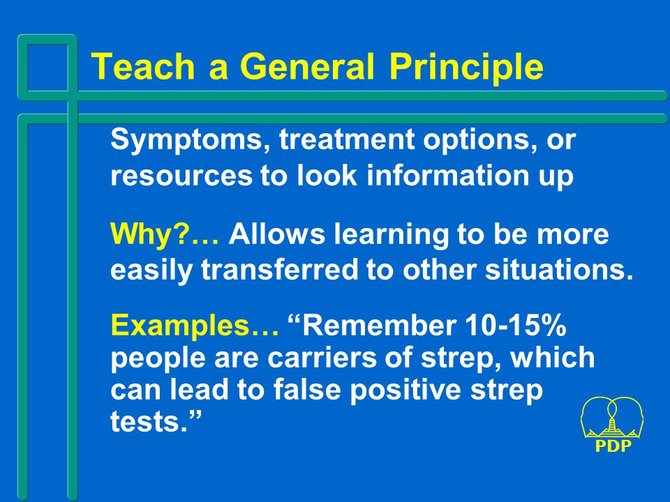 Teach a General Principle Symptoms, treatment options, or resources to look information up Why?… Allows learning to be more easily transferred to other situations.