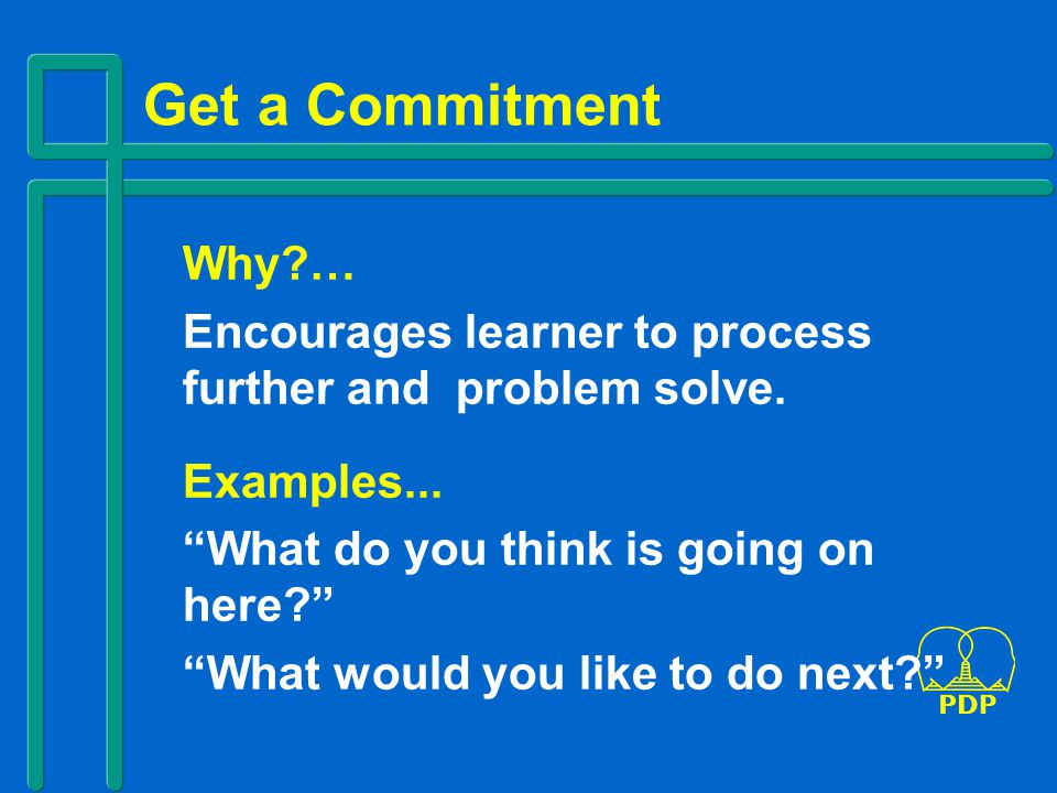 Get a Commitment Why?… Encourages learner to process further and problem solve.