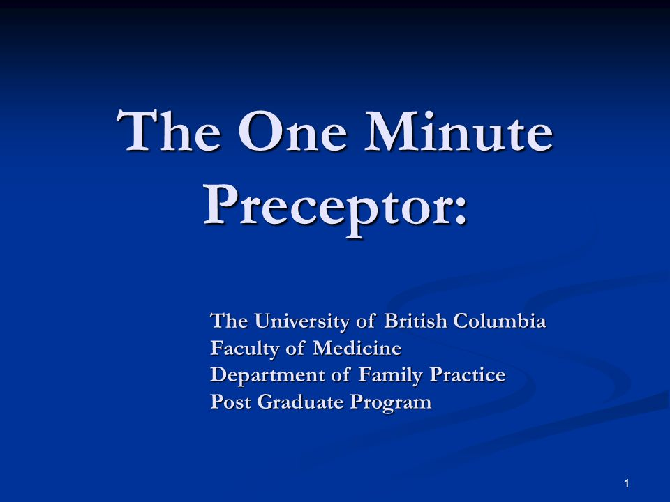 1 The One Minute Preceptor: The University of British Columbia Faculty of Medicine Department of Family Practice Post Graduate Program
