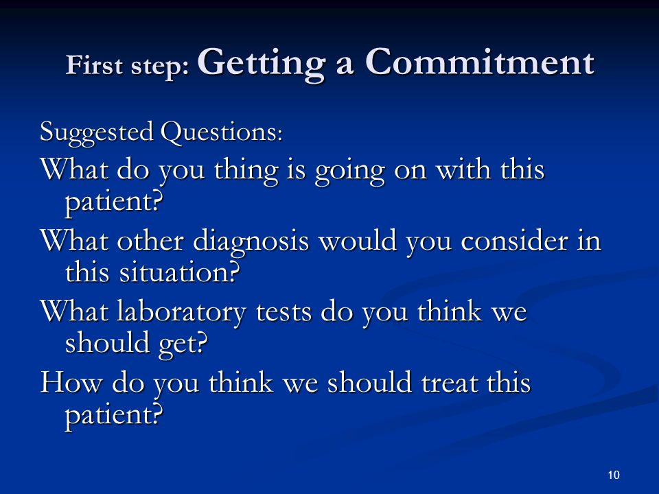 10 First step: Getting a Commitment Suggested Questions : What do you thing is going on with this patient? What other diagnosis would you consider in