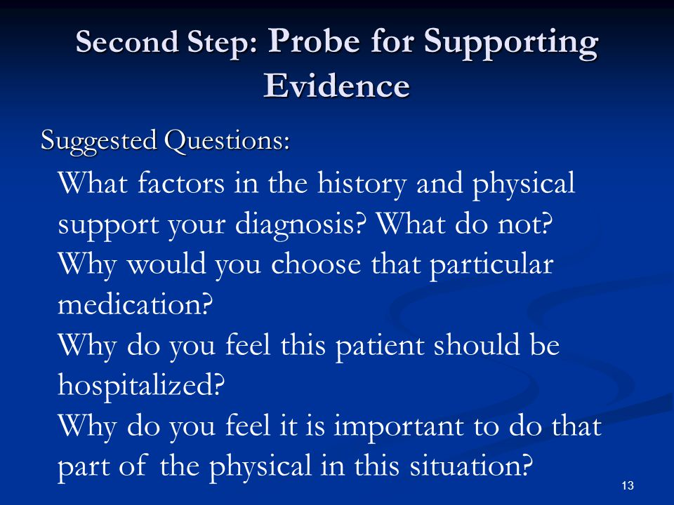 13 Second Step: Probe for Supporting Evidence Suggested Questions: What factors in the history and physical support your diagnosis? What do not? Why w