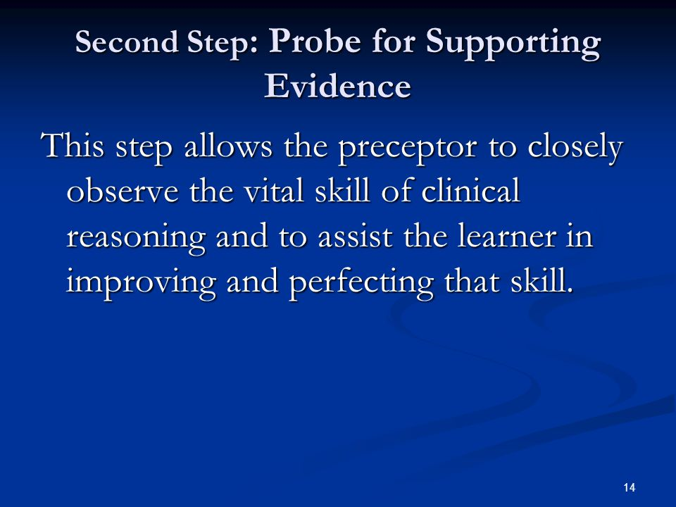 14 Second Step : Probe for Supporting Evidence This step allows the preceptor to closely observe the vital skill of clinical reasoning and to assist t