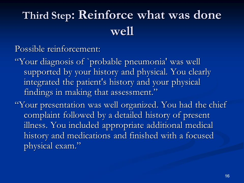 "16 Third Step : Reinforce what was done well Possible reinforcement: ""Your diagnosis of `probable pneumonia' was well supported by your history and ph"